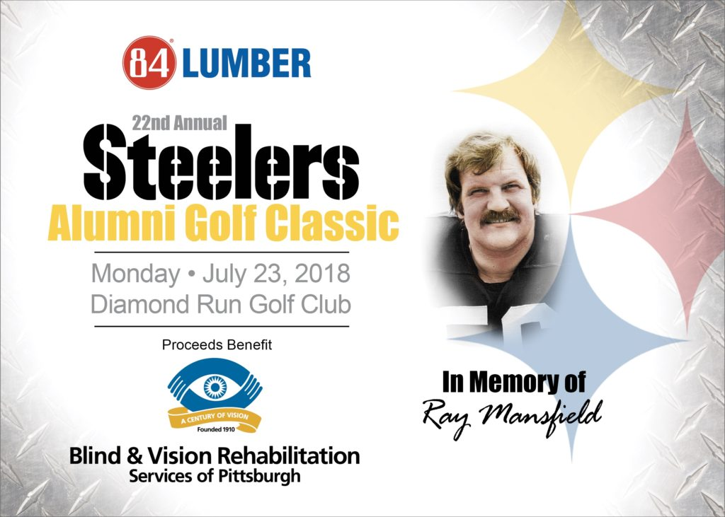 2018 Steelers Alumni Golf Classic Monday, July 23, 2018 Diamond Run Golf Club in memory of Ray Mansfield proceeds benefit Blind & Vision Rehabilitation Services of Pittsburgh