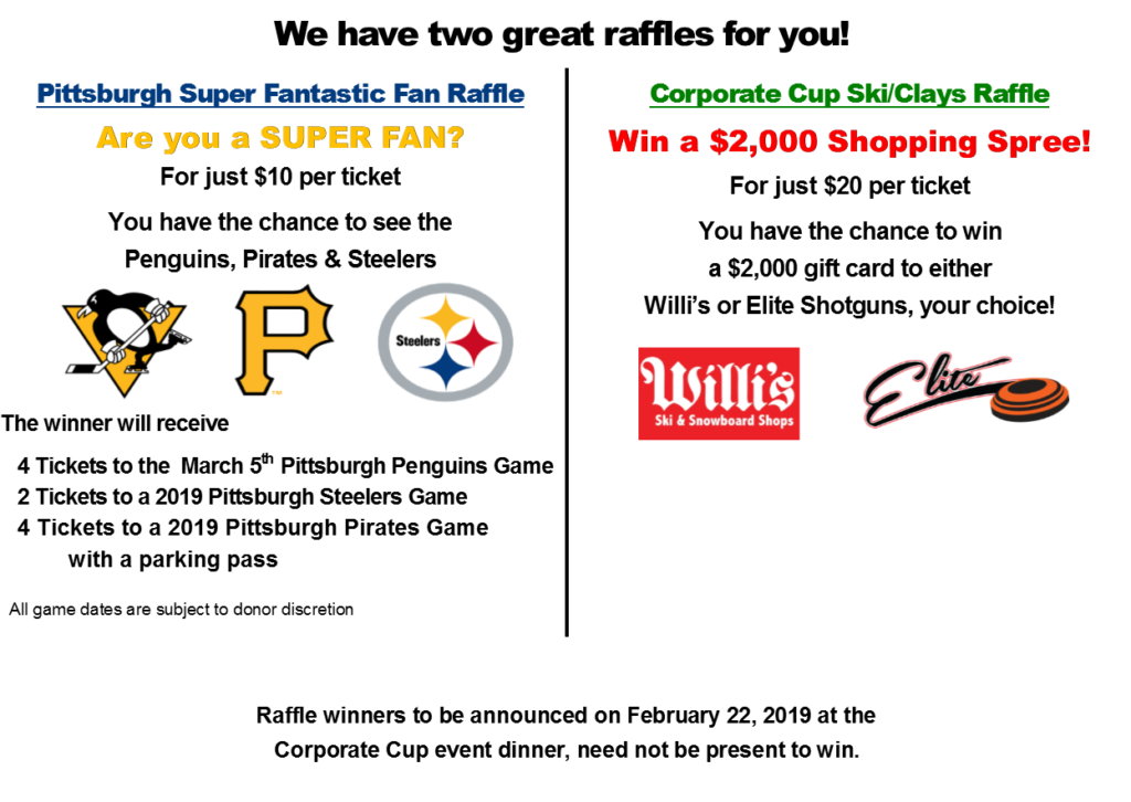 We have 2 great raffles for you! Pittsburgh Super Fantastic Fan Raffle For just $10 per ticket you have the chance to see the Penguins, Pirates & Steelers. The winner will receive 4 Tickets to the March 11th Pittsburgh Penguins Game 2 Tickets to a 2018 Pittsburgh Steelers Game 4 Tickets to a 2018 Pittsburgh Pirates Game with a parking pass All game dates are subject to donor discretion. Corporate Cup Ski/Clays Raffle Win a $2,000 Shopping Spree! For just $20 per ticket you have the chance to win a $2,000 gift card to either Willi's or Elite Shotguns, your choice! Raffle winners to be announced on February 22, 2019 at the Corporate Cup event dinner, need not be present to win.