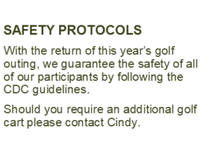SAFETY PROTOCOLS With the return of this year's golf outing, we guarantee the safety of all of our participants by following the CDC guidelines.